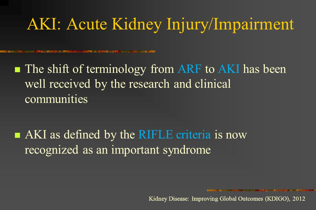 AKI: Acute Kidney Injury/Impairment There is a need for a single definition for practice, research, and public health Stage 1 (RIFLE-Risk) Serum creatinine increased 1.5-1.9 times baseline (known or presumed to have occurred within the prior 7 days) or Serum creatinine increase > 27 μmol/l (within 48 hours) Urine volume < 0.5 ml/kg/h for 6-12 hours Kidney Disease: Improving Global Outcomes (KDIGO), 2012, MANET