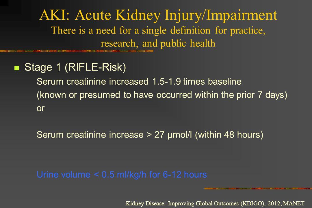 AKI: Acute Kidney Injury/Impairment Stage 2 (RIFLE-Injury) Serum creatinine increased 2.0-2.9 times baseline Urine volume < 0.5 ml/kg/h for more than 12 hours Kidney Disease: Improving Global Outcomes (KDIGO), 2012