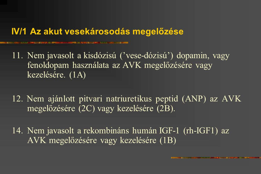 IV/1 Az akut vesekárosodás megelőzése 11.Nem javasolt a kisdózisú ('vese-dózisú') dopamin, vagy fenoldopam használata az AVK megelőzésére vagy kezelésére.