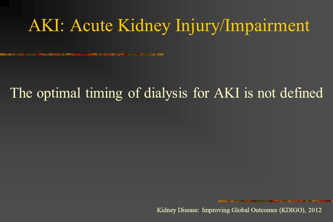 The optimal timing of dialysis for AKI is not defined AKI: Acute Kidney Injury/Impairment Kidney Disease: Improving Global Outcomes (KDIGO), 2012