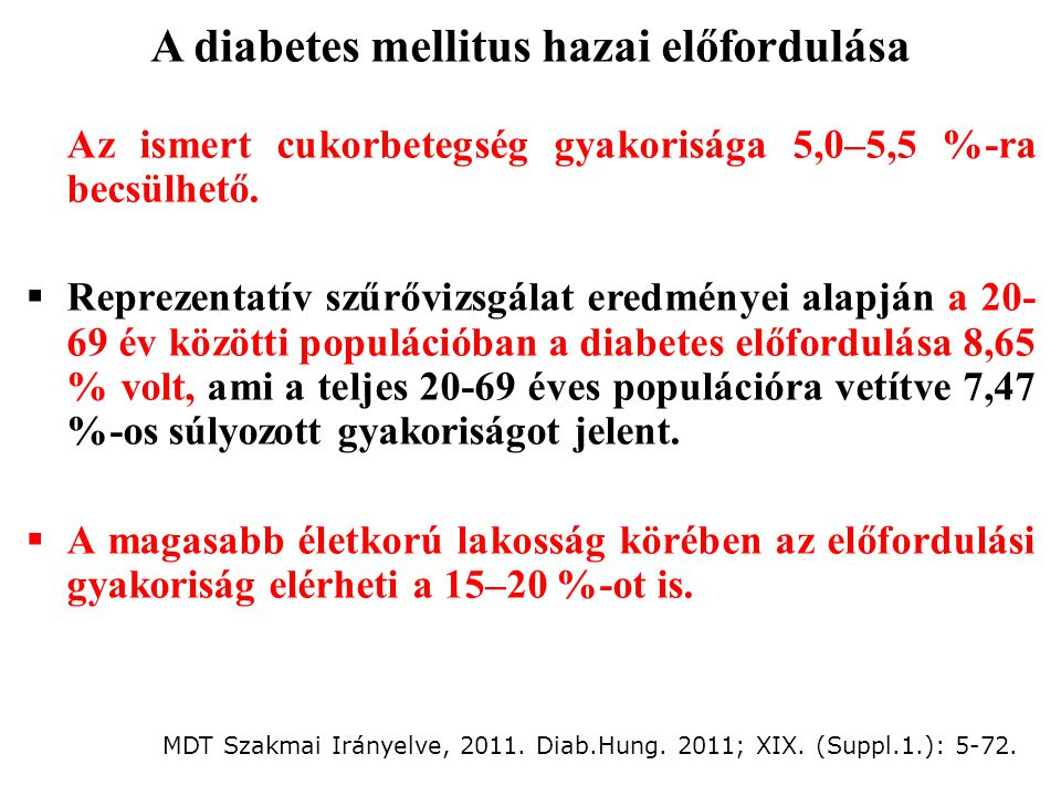 A diabetes mellitus hazai előfordulása  Az ismert cukorbetegség gyakorisága 5,0–5,5 %-ra becsülhető.  Reprezentatív szűrővizsgálat eredményei alapjá
