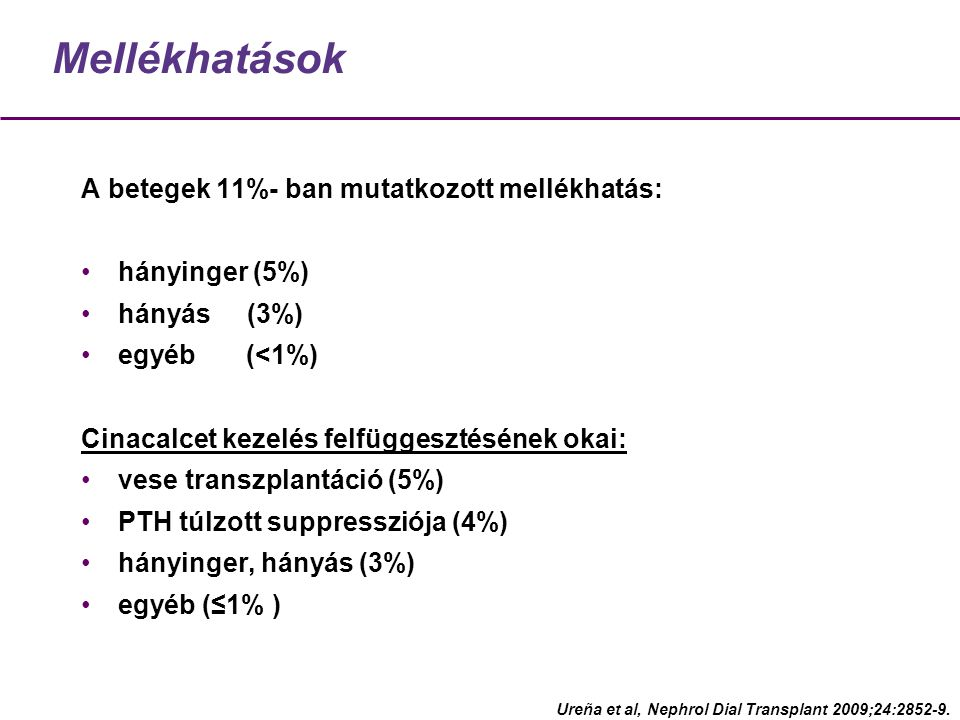 Mellékhatások A betegek 11%- ban mutatkozott mellékhatás: hányinger (5%) hányás (3%) egyéb (<1%) Cinacalcet kezelés felfüggesztésének okai: vese transzplantáció (5%) PTH túlzott suppressziója (4%) hányinger, hányás (3%) egyéb (≤1% ) Ureña et al, Nephrol Dial Transplant 2009;24:2852-9.