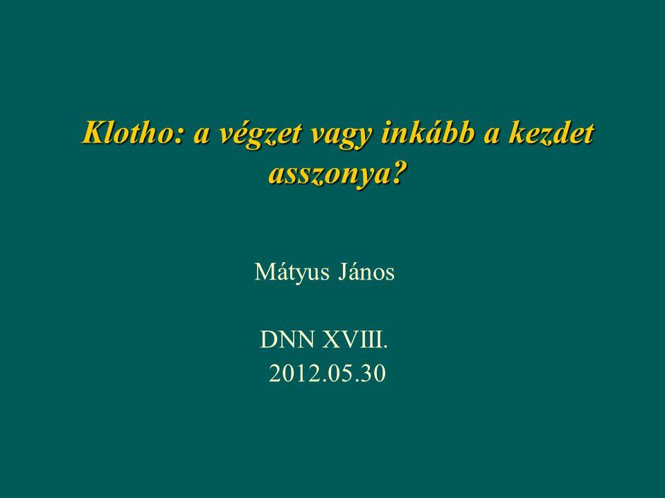 Klotho: a végzet vagy inkább a kezdet asszonya? Mátyus János DNN XVIII. 2012.05.30
