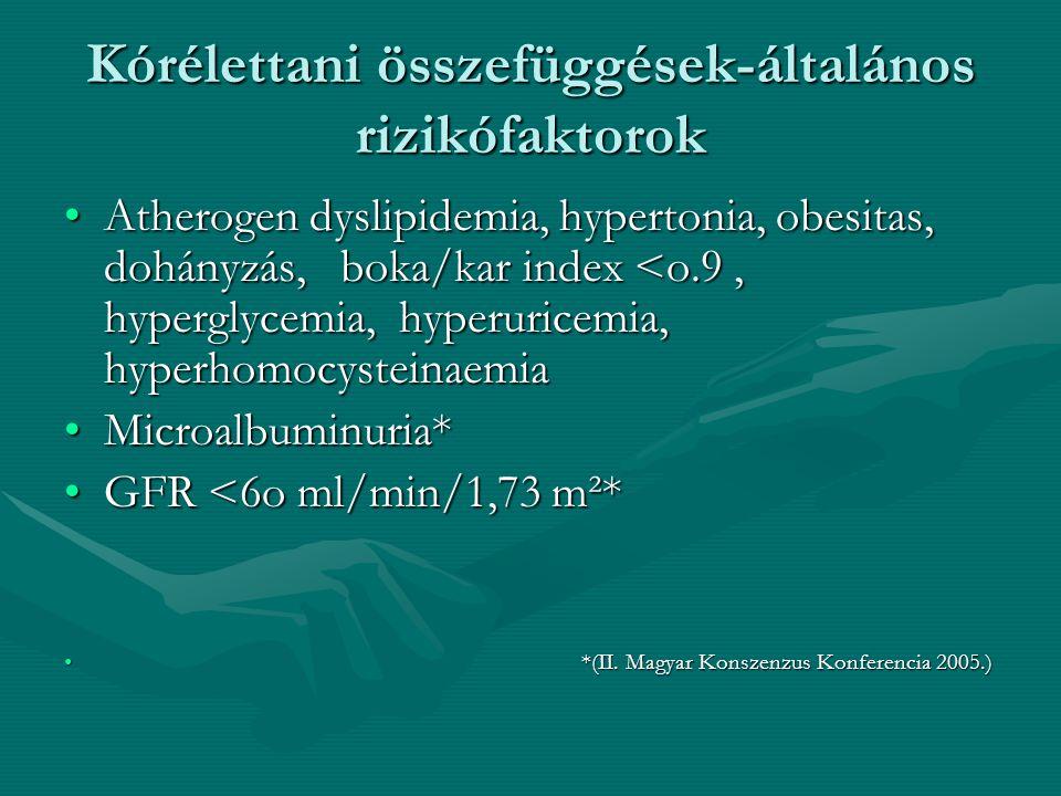 Kórélettani összefüggések-általános rizikófaktorok Atherogen dyslipidemia, hypertonia, obesitas, dohányzás, boka/kar index <o.9, hyperglycemia, hyperuricemia, hyperhomocysteinaemiaAtherogen dyslipidemia, hypertonia, obesitas, dohányzás, boka/kar index <o.9, hyperglycemia, hyperuricemia, hyperhomocysteinaemia Microalbuminuria*Microalbuminuria* GFR <6o ml/min/1,73 m²*GFR <6o ml/min/1,73 m²* *(II.