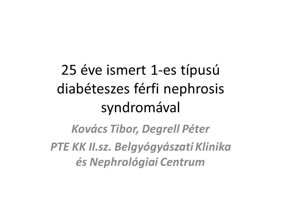 25 éve ismert 1-es típusú diabéteszes férfi nephrosis syndromával Kovács Tibor, Degrell Péter PTE KK II.sz. Belgyógyászati Klinika és Nephrológiai Cen