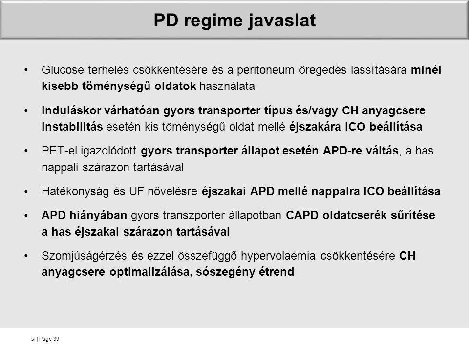 sl | Page PD regime javaslat Glucose terhelés csökkentésére és a peritoneum öregedés lassítására minél kisebb töménységű oldatok használata Induláskor várhatóan gyors transporter típus és/vagy CH anyagcsere instabilitás esetén kis töménységű oldat mellé éjszakára ICO beállítása PET-el igazolódott gyors transporter állapot esetén APD-re váltás, a has nappali szárazon tartásával Hatékonyság és UF növelésre éjszakai APD mellé nappalra ICO beállítása APD hiányában gyors transzporter állapotban CAPD oldatcserék sűrítése a has éjszakai szárazon tartásával Szomjúságérzés és ezzel összefüggő hypervolaemia csökkentésére CH anyagcsere optimalizálása, sószegény étrend 39