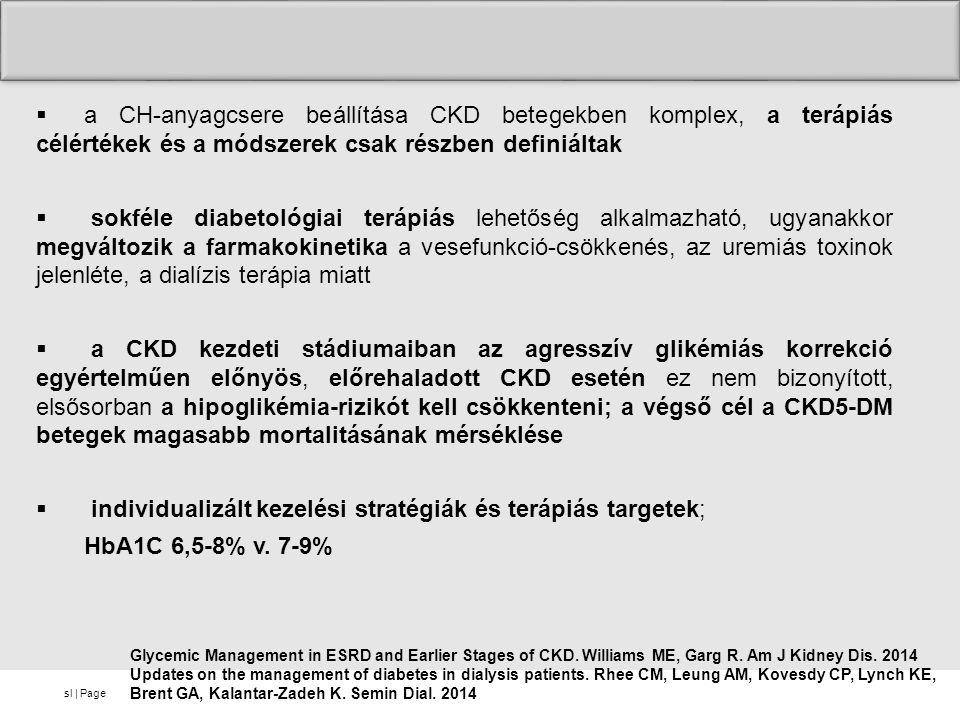 sl | Page  a CH-anyagcsere beállítása CKD betegekben komplex, a terápiás célértékek és a módszerek csak részben definiáltak  sokféle diabetológiai terápiás lehetőség alkalmazható, ugyanakkor megváltozik a farmakokinetika a vesefunkció-csökkenés, az uremiás toxinok jelenléte, a dialízis terápia miatt  a CKD kezdeti stádiumaiban az agresszív glikémiás korrekció egyértelműen előnyös, előrehaladott CKD esetén ez nem bizonyított, elsősorban a hipoglikémia-rizikót kell csökkenteni; a végső cél a CKD5-DM betegek magasabb mortalitásának mérséklése  individualizált kezelési stratégiák és terápiás targetek; HbA1C 6,5-8% v.