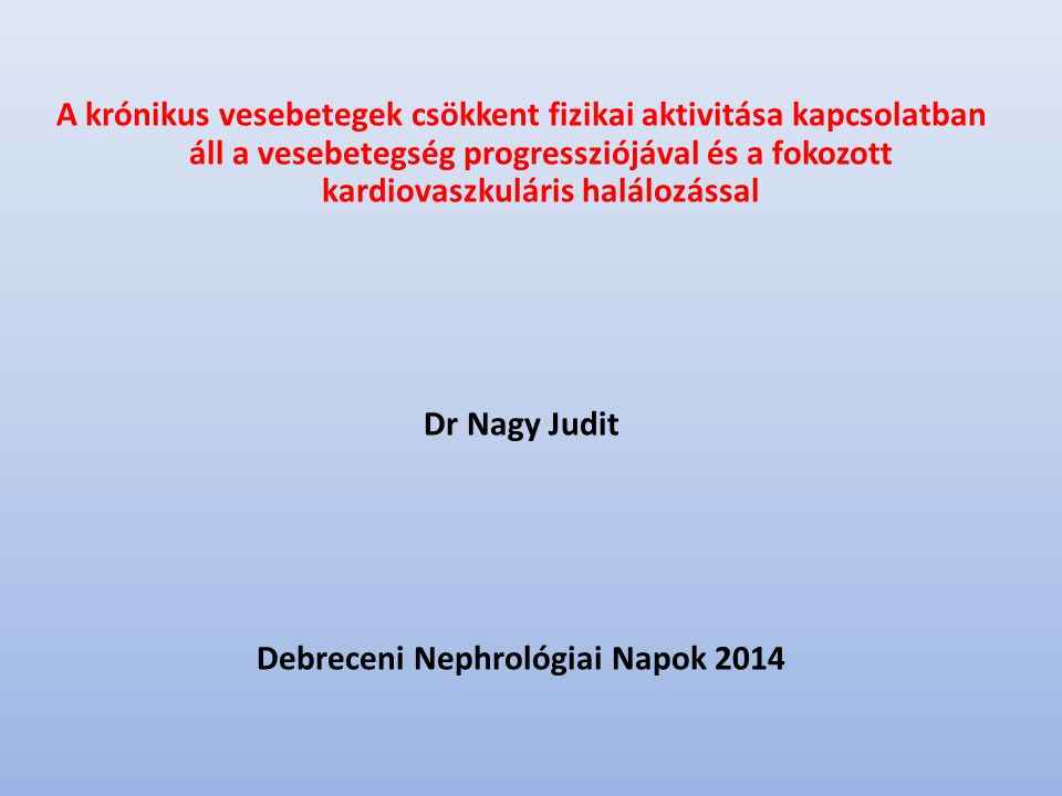 A krónikus vesebetegek csökkent fizikai aktivitása kapcsolatban áll a vesebetegség progressziójával és a fokozott kardiovaszkuláris halálozással Dr Nagy Judit Debreceni Nephrológiai Napok 2014