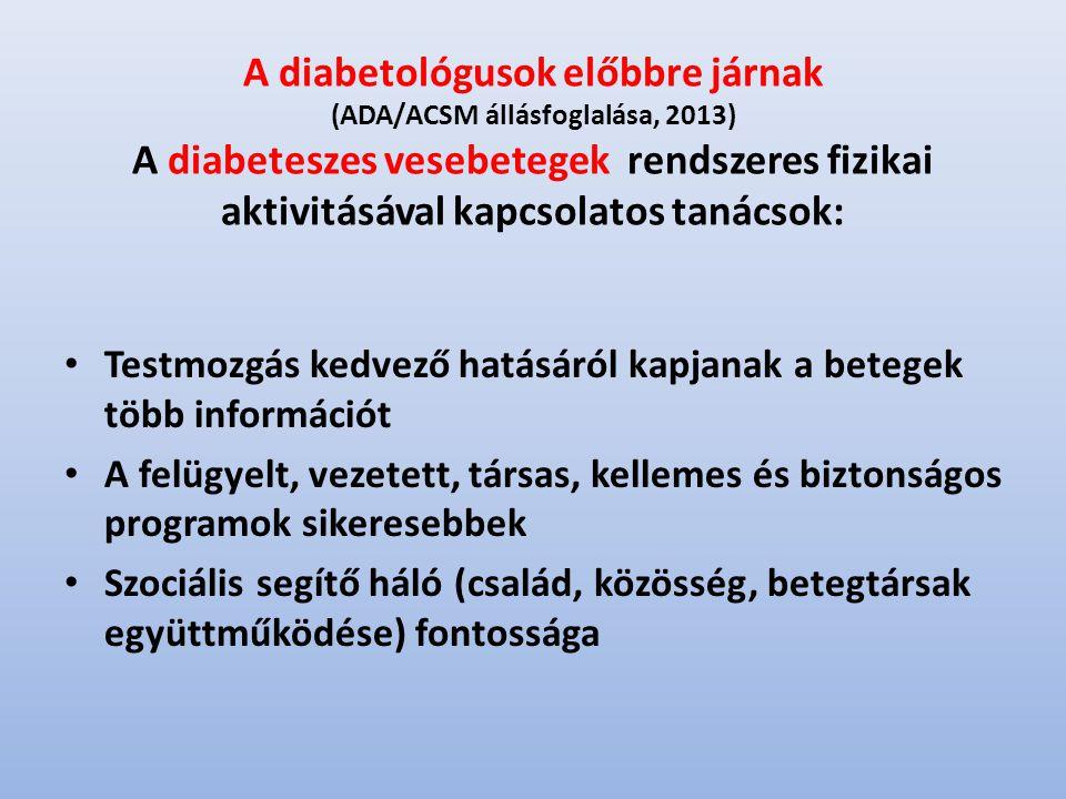 A diabetológusok előbbre járnak (ADA/ACSM állásfoglalása, 2013) A diabeteszes vesebetegek rendszeres fizikai aktivitásával kapcsolatos tanácsok: Testmozgás kedvező hatásáról kapjanak a betegek több információt A felügyelt, vezetett, társas, kellemes és biztonságos programok sikeresebbek Szociális segítő háló (család, közösség, betegtársak együttműködése) fontossága