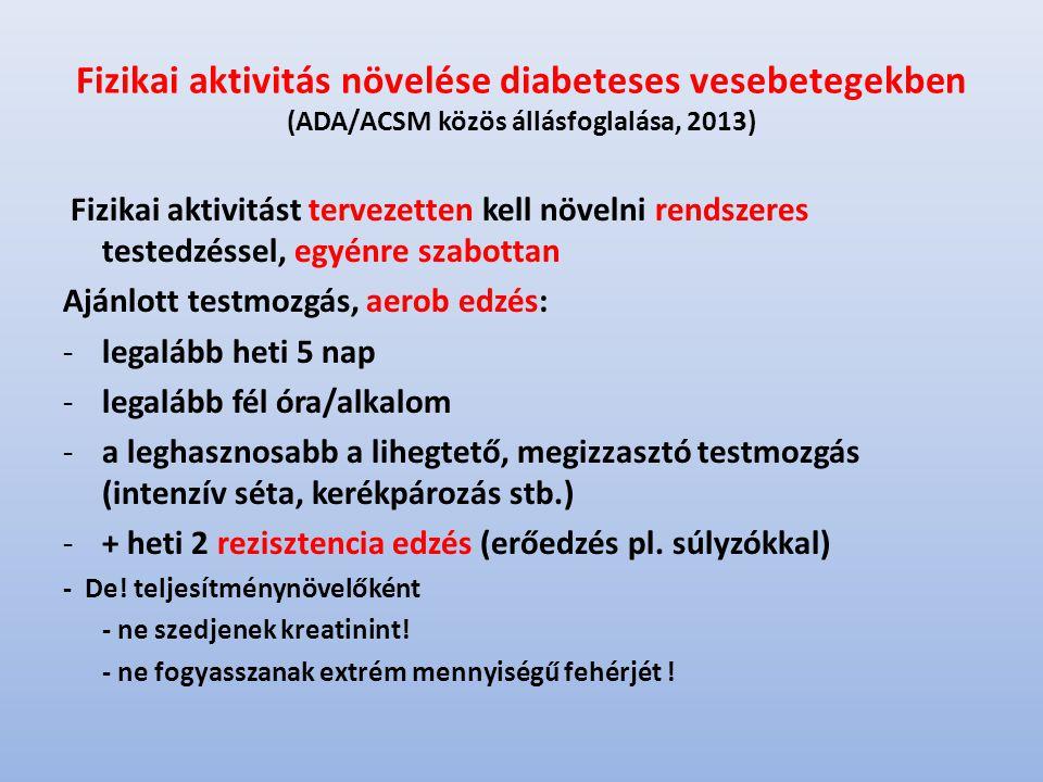 Fizikai aktivitás növelése diabeteses vesebetegekben (ADA/ACSM közös állásfoglalása, 2013) Fizikai aktivitást tervezetten kell növelni rendszeres testedzéssel, egyénre szabottan Ajánlott testmozgás, aerob edzés: -legalább heti 5 nap -legalább fél óra/alkalom -a leghasznosabb a lihegtető, megizzasztó testmozgás (intenzív séta, kerékpározás stb.) -+ heti 2 rezisztencia edzés (erőedzés pl.