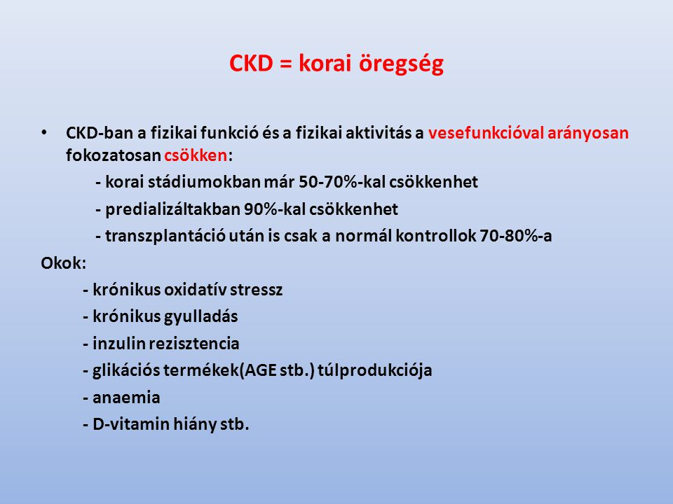 CKD = korai öregség CKD-ban a fizikai funkció és a fizikai aktivitás a vesefunkcióval arányosan fokozatosan csökken: - korai stádiumokban már 50-70%-kal csökkenhet - predializáltakban 90%-kal csökkenhet - transzplantáció után is csak a normál kontrollok 70-80%-a Okok: - krónikus oxidatív stressz - krónikus gyulladás - inzulin rezisztencia - glikációs termékek(AGE stb.) túlprodukciója - anaemia - D-vitamin hiány stb.