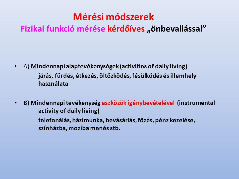 """Mérési módszerek Fizikai funkció mérése kérdőíves """"önbevallással A) Mindennapi alaptevékenységek (activities of daily living) járás, fürdés, étkezés, öltözködés, fésülködés és illemhely használata B) Mindennapi tevékenység eszközök igénybevételével (instrumental activity of daily living) telefonálás, házimunka, bevásárlás, főzés, pénz kezelése, színházba, moziba menés stb."""