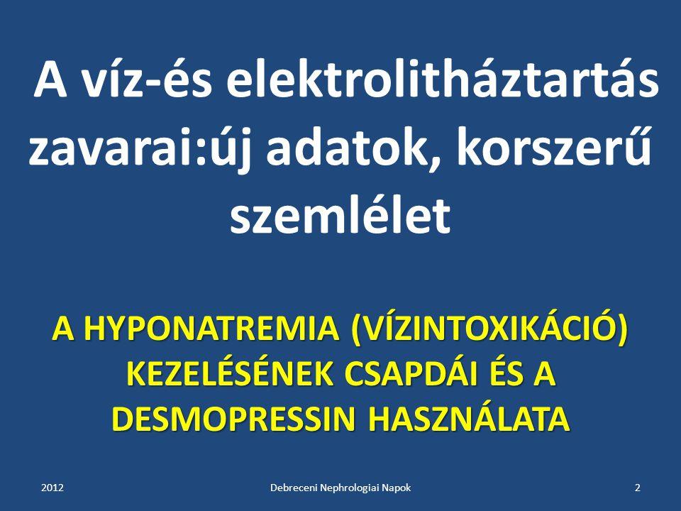 A víz-és elektrolitháztartás zavarai:új adatok, korszerű szemlélet A HYPONATREMIA (VÍZINTOXIKÁCIÓ) KEZELÉSÉNEK CSAPDÁI ÉS A DESMOPRESSIN HASZNÁLATA 20122Debreceni Nephrologiai Napok