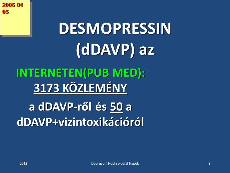 DESMOPRESSIN (dDAVP) az 2012Debreceni Nephrologiai Napok8 INTERNETEN(PUB MED): 3173 KÖZLEMÉNY a dDAVP-ről és 50 a dDAVP+vizintoxikációról 2006 04 05
