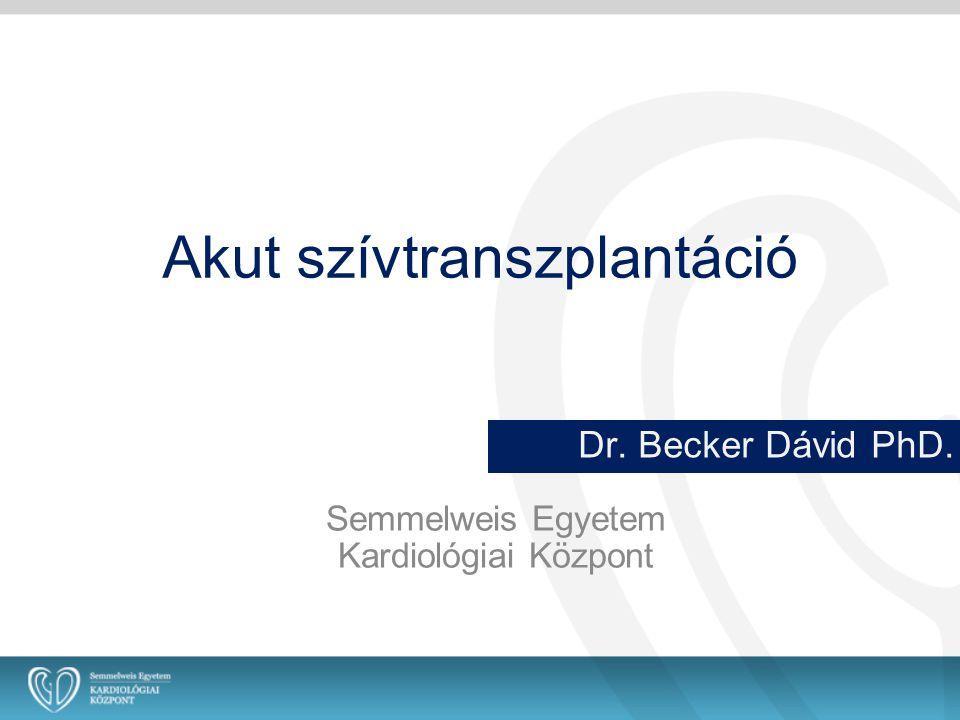 Akut szívtranszplantáció Dr. Becker Dávid PhD. Semmelweis Egyetem Kardiológiai Központ
