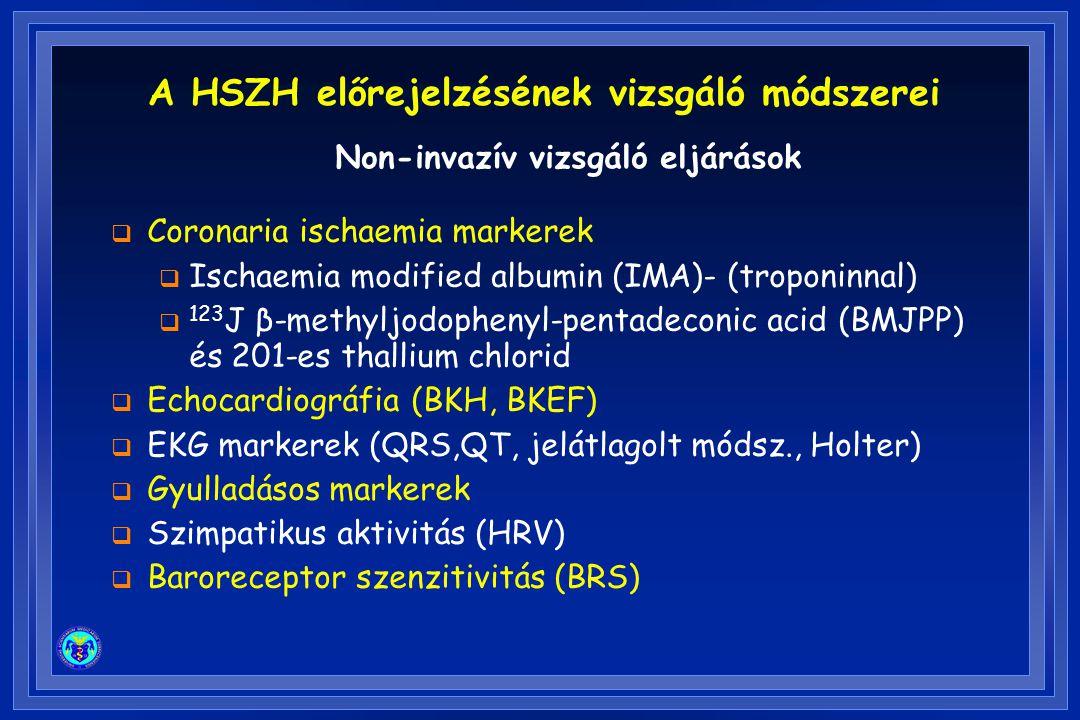  Coronaria ischaemia markerek  Ischaemia modified albumin (IMA)- (troponinnal)  123 J β-methyljodophenyl-pentadeconic acid (BMJPP) és 201-es thallium chlorid  Echocardiográfia (BKH, BKEF)  EKG markerek (QRS,QT, jelátlagolt módsz., Holter)  Gyulladásos markerek  Szimpatikus aktivitás (HRV)  Baroreceptor szenzitivitás (BRS) A HSZH előrejelzésének vizsgáló módszerei Non-invazív vizsgáló eljárások