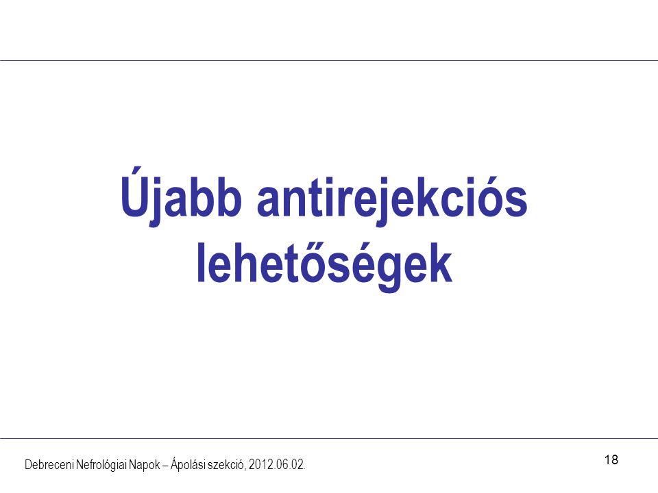 18 Újabb antirejekciós lehetőségek Debreceni Nefrológiai Napok – Ápolási szekció, 2012.06.02.