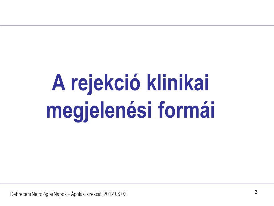 6 A rejekció klinikai megjelenési formái Debreceni Nefrológiai Napok – Ápolási szekció, 2012.06.02.