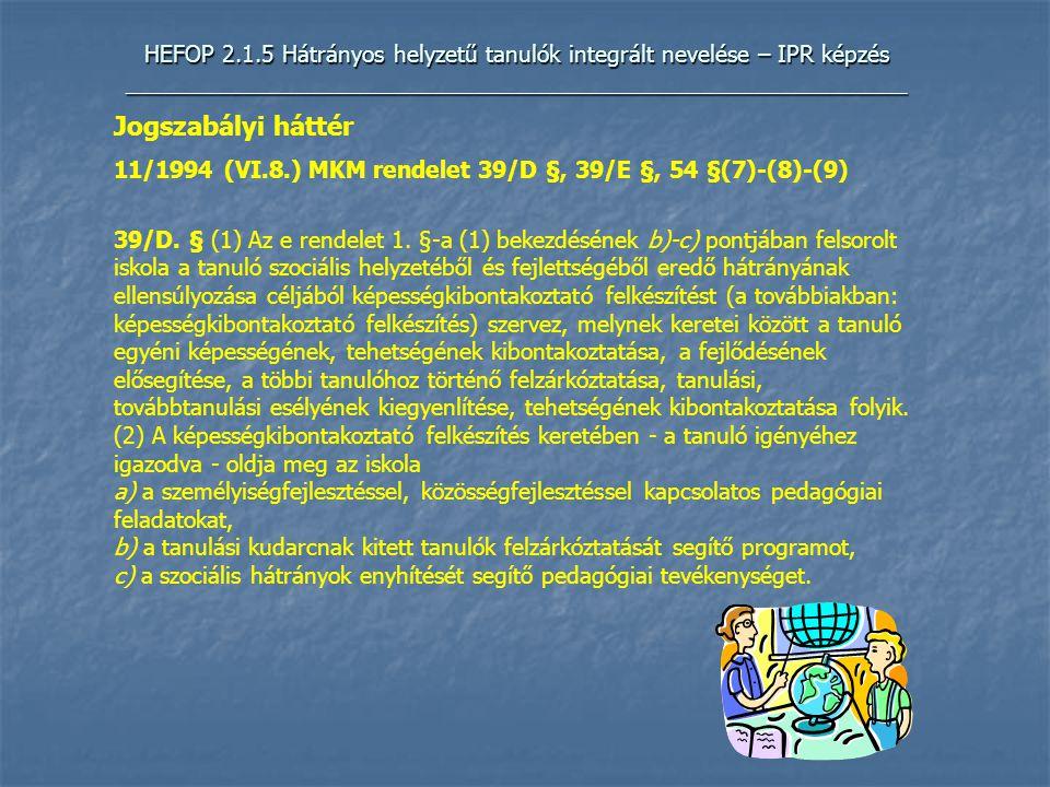 HEFOP 2.1.5 Hátrányos helyzetű tanulók integrált nevelése – IPR képzés _____________________________________________________________ Jogszabályi háttér 11/1994 (VI.8.) MKM rendelet 39/D §, 39/E §, 54 §(7)-(8)-(9) 39/D.