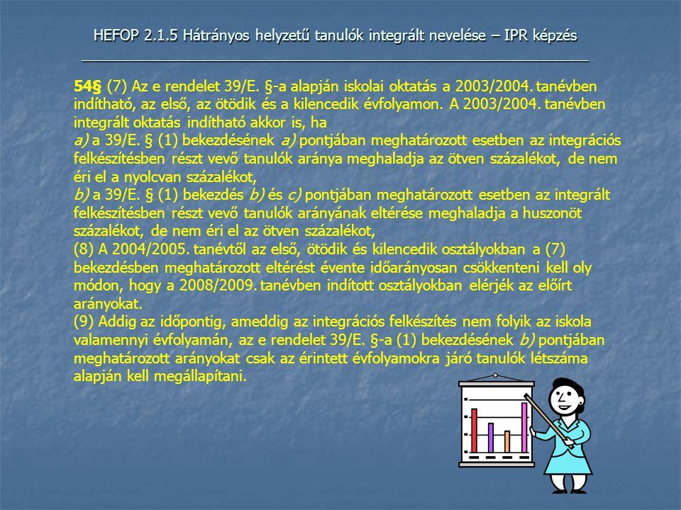HEFOP 2.1.5 Hátrányos helyzetű tanulók integrált nevelése – IPR képzés _____________________________________________________________ 54§ (7) Az e rendelet 39/E.
