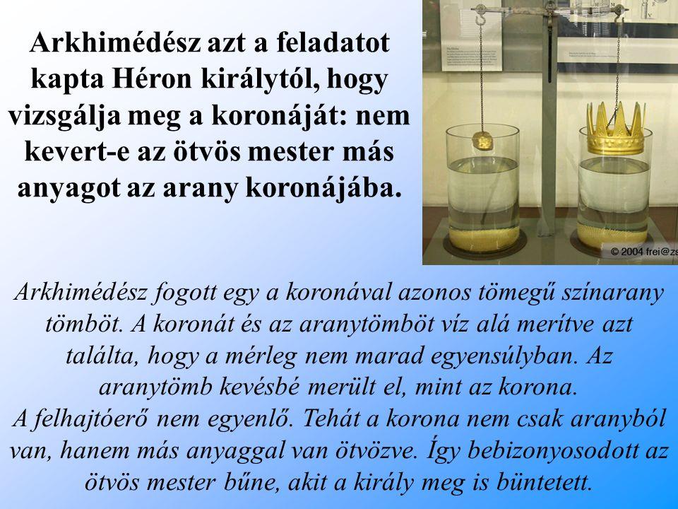 Arkhimédész fogott egy a koronával azonos tömegű színarany tömböt. A koronát és az aranytömböt víz alá merítve azt találta, hogy a mérleg nem marad eg