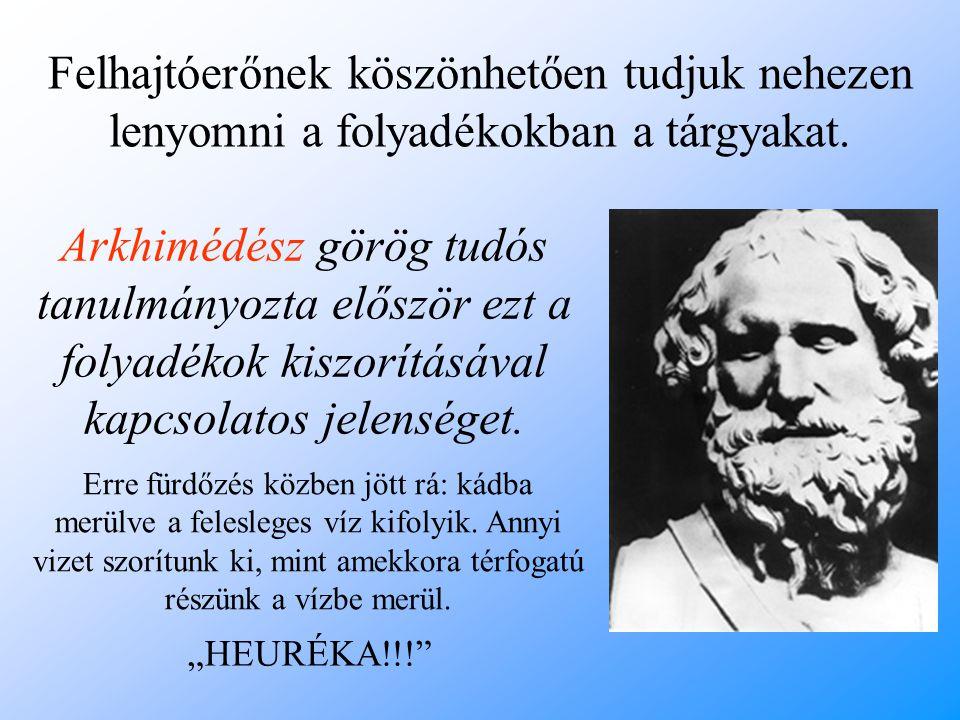Arkhimédész görög tudós tanulmányozta először ezt a folyadékok kiszorításával kapcsolatos jelenséget. Felhajtóerőnek köszönhetően tudjuk nehezen lenyo
