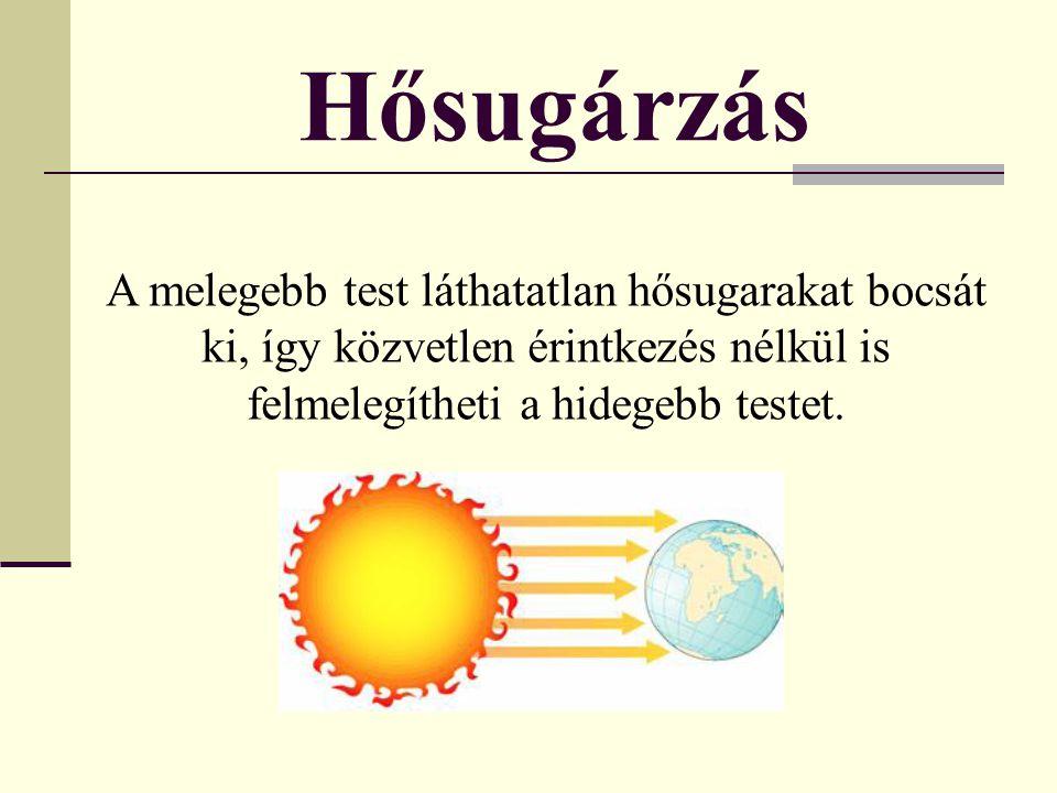 Hősugárzás A melegebb test láthatatlan hősugarakat bocsát ki, így közvetlen érintkezés nélkül is felmelegítheti a hidegebb testet.