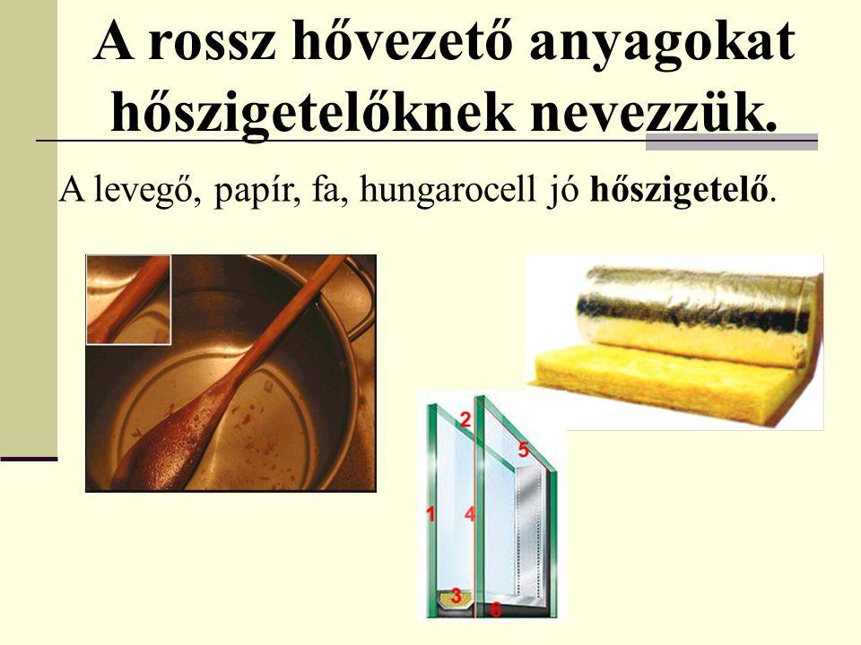 A levegő, papír, fa, hungarocell jó hőszigetelő. A rossz hővezető anyagokat hőszigetelőknek nevezzük.