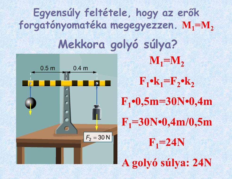 Mekkora golyó súlya? M 1 =M 2 F 1 k 1 =F 2k 2 F 1 0,5m=30N0,4m F 1 =30N0,4m/0,5m F 1 =24N A golyó súlya: 24N Egyensúly feltétele, hogy az erők forgató