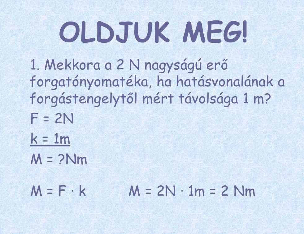 OLDJUK MEG! 1. Mekkora a 2 N nagyságú erő forgatónyomatéka, ha hatásvonalának a forgástengelytől mért távolsága 1 m? F = 2N k = 1m M = ?Nm M = F ∙ k M