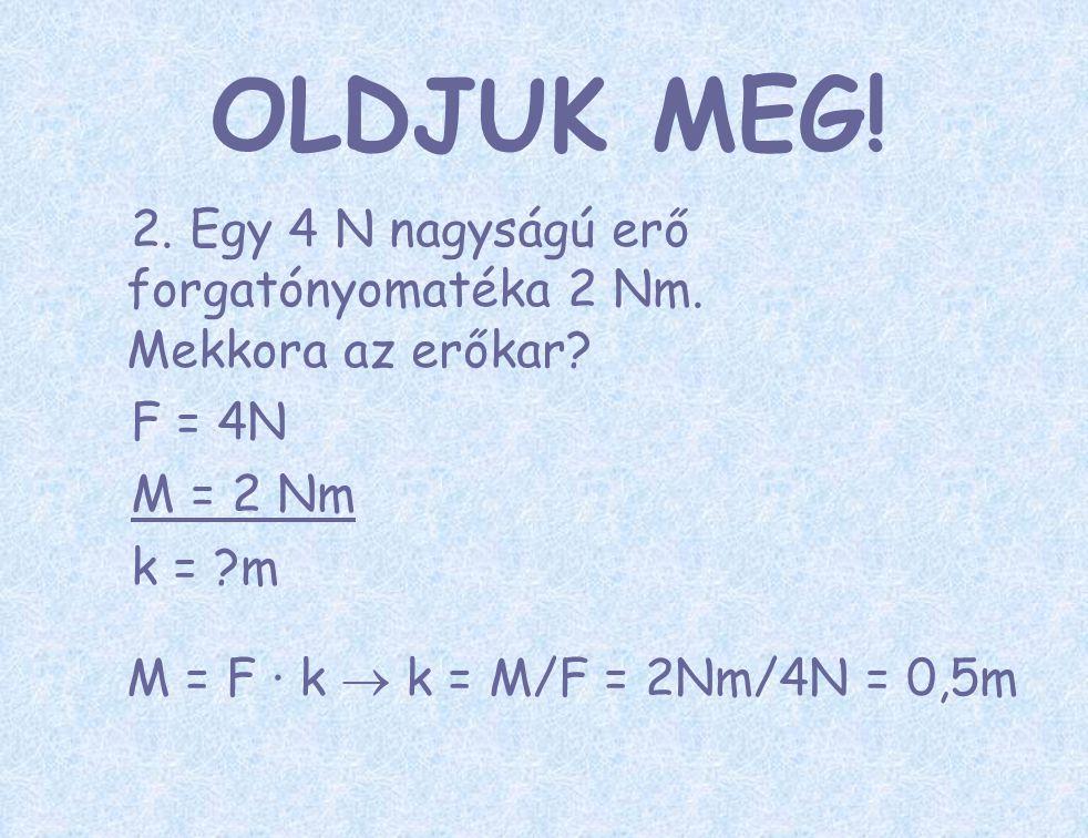 2. Egy 4 N nagyságú erő forgatónyomatéka 2 Nm. Mekkora az erőkar? F = 4N M = 2 Nm k = ?m M = F ∙ k  k = M/F = 2Nm/4N = 0,5m OLDJUK MEG!