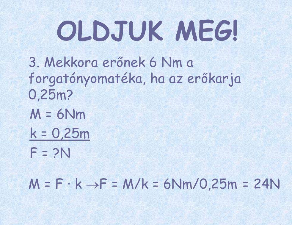 3. Mekkora erőnek 6 Nm a forgatónyomatéka, ha az erőkarja 0,25m? M = 6Nm k = 0,25m F = ?N M = F ∙ k  F = M/k = 6Nm/0,25m = 24N OLDJUK MEG!