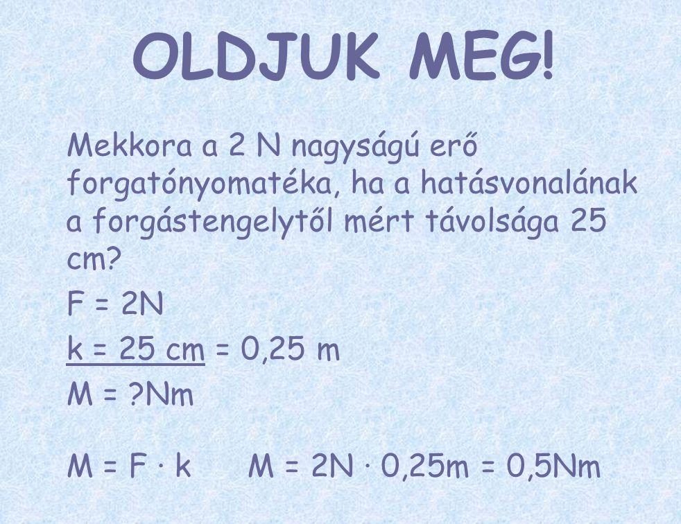 Mekkora a 2 N nagyságú erő forgatónyomatéka, ha a hatásvonalának a forgástengelytől mért távolsága 25 cm? F = 2N k = 25 cm = 0,25 m M = ?Nm M = F ∙ k