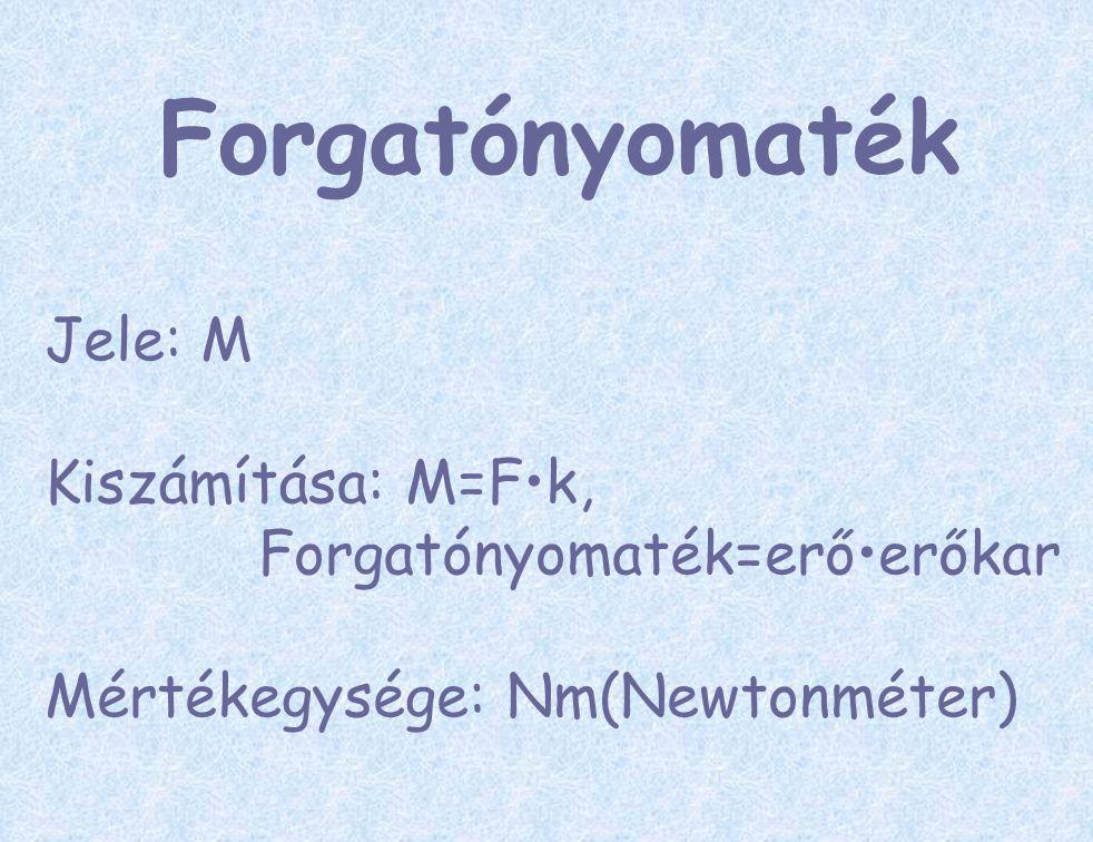 Forgatónyomaték Jele: M Kiszámítása: M=Fk, Forgatónyomaték=erőerőkar Mértékegysége: Nm(Newtonméter)