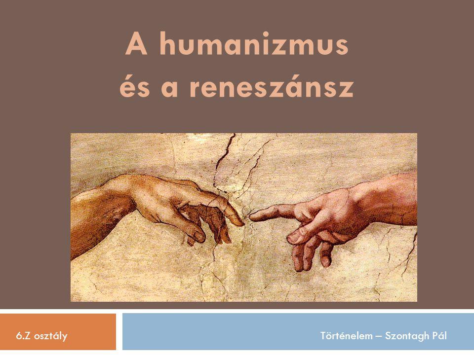 A humanizmus és a reneszánsz 6.Z osztályTörténelem – Szontagh Pál