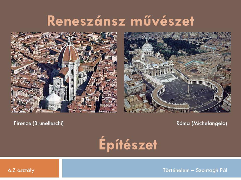 Reneszánsz művészet 6.Z osztályTörténelem – Szontagh Pál Építészet Firenze (Brunelleschi)Róma (Michelangelo)