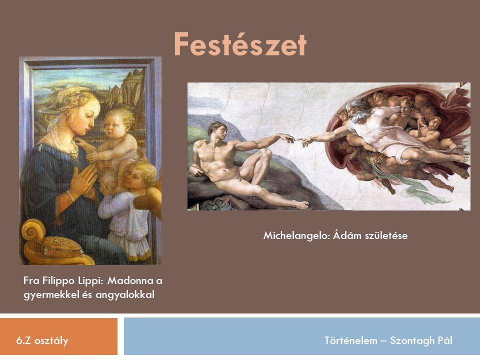 Festészet 6.Z osztályTörténelem – Szontagh Pál Fra Filippo Lippi: Madonna a gyermekkel és angyalokkal Michelangelo: Ádám születése
