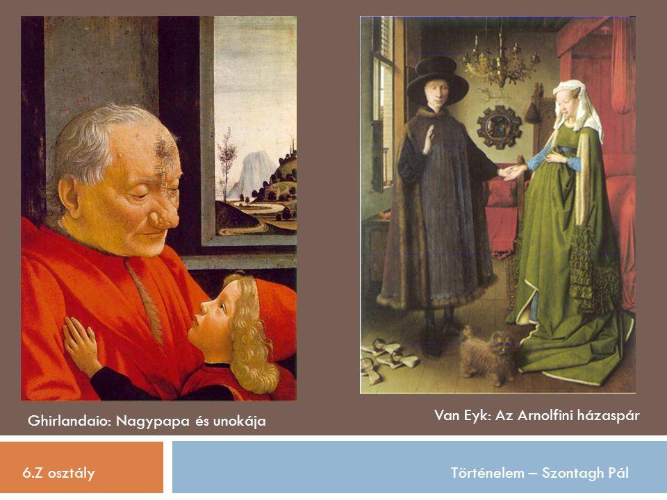 6.Z osztályTörténelem – Szontagh Pál Ghirlandaio: Nagypapa és unokája Van Eyk: Az Arnolfini házaspár