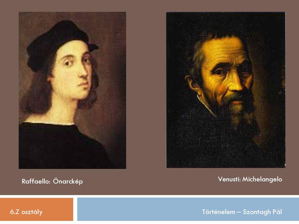 6.Z osztályTörténelem – Szontagh Pál Raffaello: Önarckép Venusti: Michelangelo