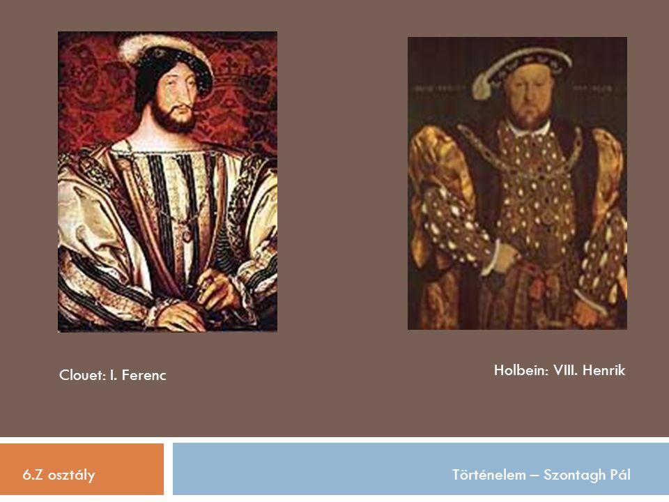 6.Z osztályTörténelem – Szontagh Pál Clouet: I. Ferenc Holbein: VIII. Henrik