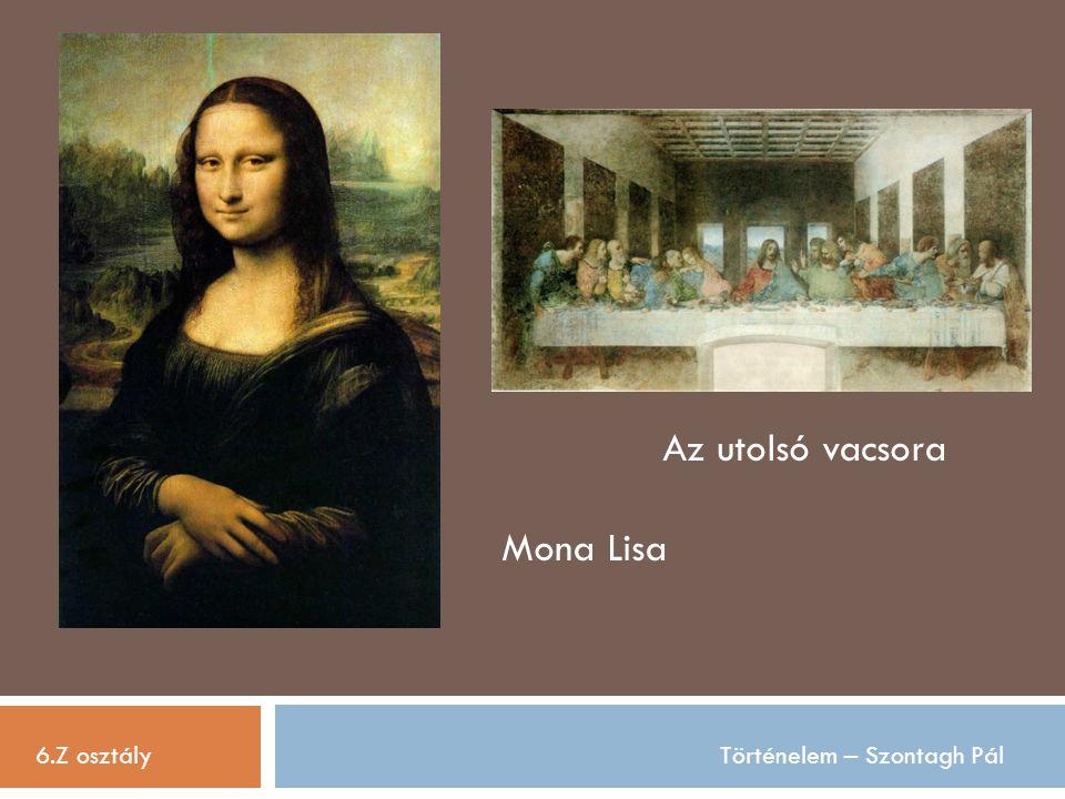 6.Z osztályTörténelem – Szontagh Pál Az utolsó vacsora Mona Lisa