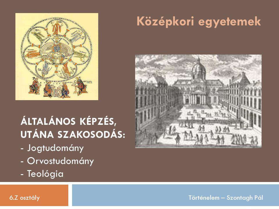 Középkori egyetemek 6.Z osztályTörténelem – Szontagh Pál ÁLTALÁNOS KÉPZÉS, UTÁNA SZAKOSODÁS: - Jogtudomány - Orvostudomány - Teológia