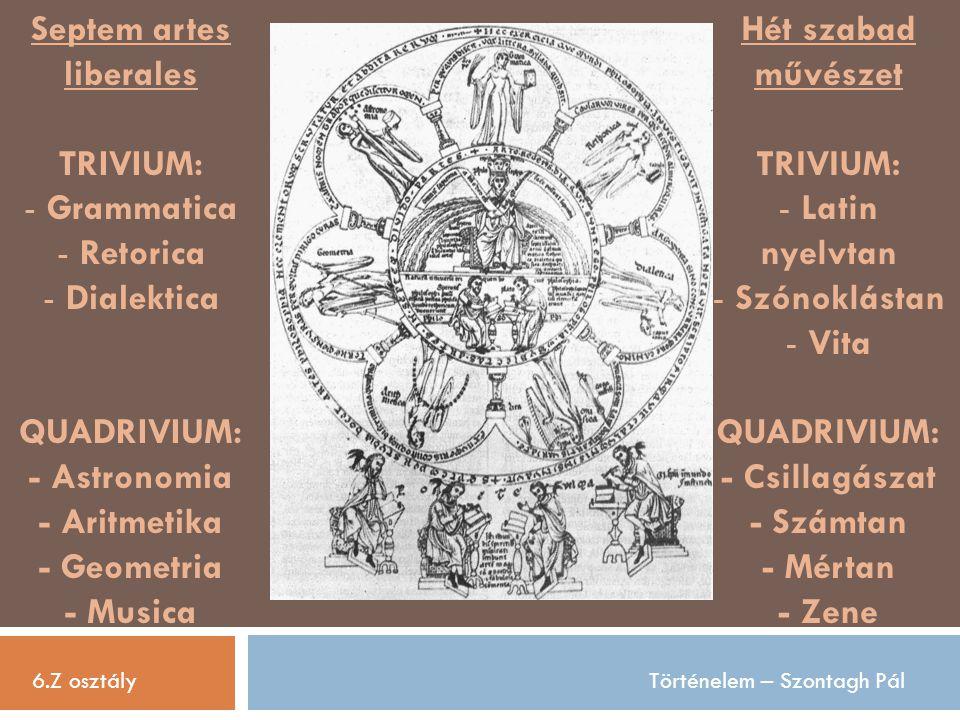 Septem artes liberales TRIVIUM: - Grammatica - Retorica - Dialektica QUADRIVIUM: - Astronomia - Aritmetika - Geometria - Musica 6.Z osztályTörténelem