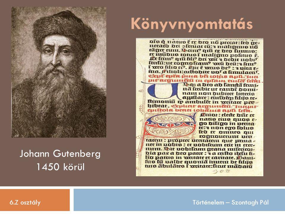 Könyvnyomtatás 6.Z osztályTörténelem – Szontagh Pál Johann Gutenberg 1450 körül