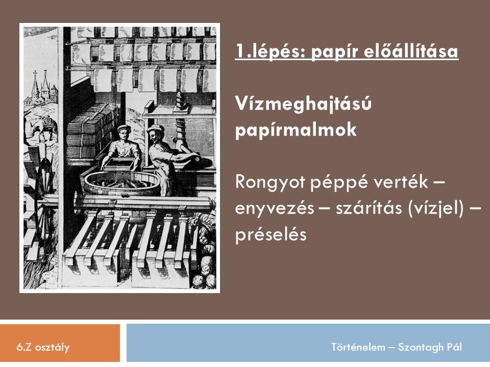 6.Z osztályTörténelem – Szontagh Pál 1.lépés: papír előállítása Vízmeghajtású papírmalmok Rongyot péppé verték – enyvezés – szárítás (vízjel) – présel
