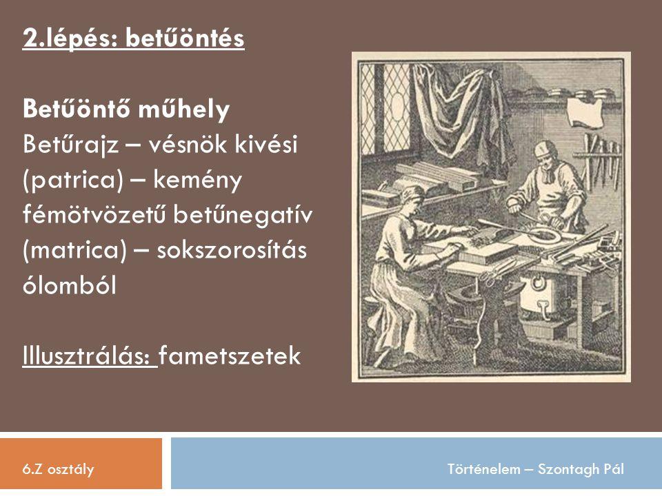 6.Z osztályTörténelem – Szontagh Pál 2.lépés: betűöntés Betűöntő műhely Betűrajz – vésnök kivési (patrica) – kemény fémötvözetű betűnegatív (matrica)