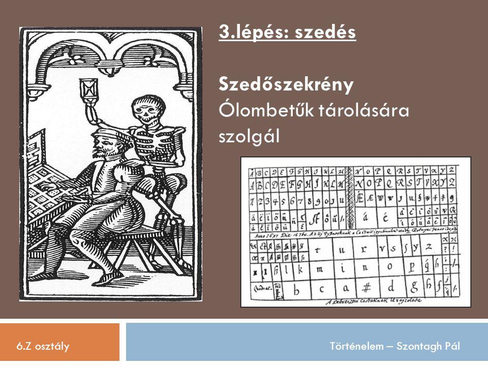 6.Z osztályTörténelem – Szontagh Pál 3.lépés: szedés Szedőszekrény Ólombetűk tárolására szolgál