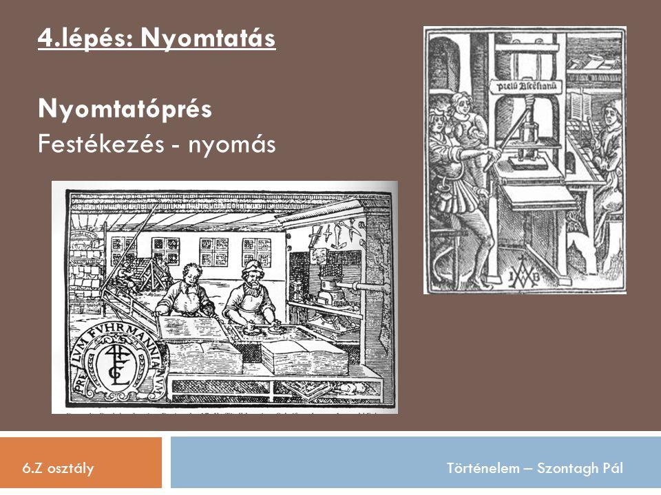 6.Z osztályTörténelem – Szontagh Pál 4.lépés: Nyomtatás Nyomtatóprés Festékezés - nyomás