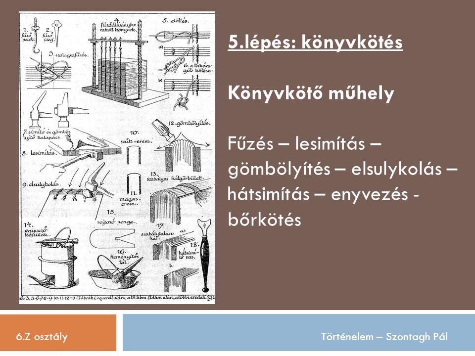 6.Z osztályTörténelem – Szontagh Pál 5.lépés: könyvkötés Könyvkötő műhely Fűzés – lesimítás – gömbölyítés – elsulykolás – hátsimítás – enyvezés - bőrk