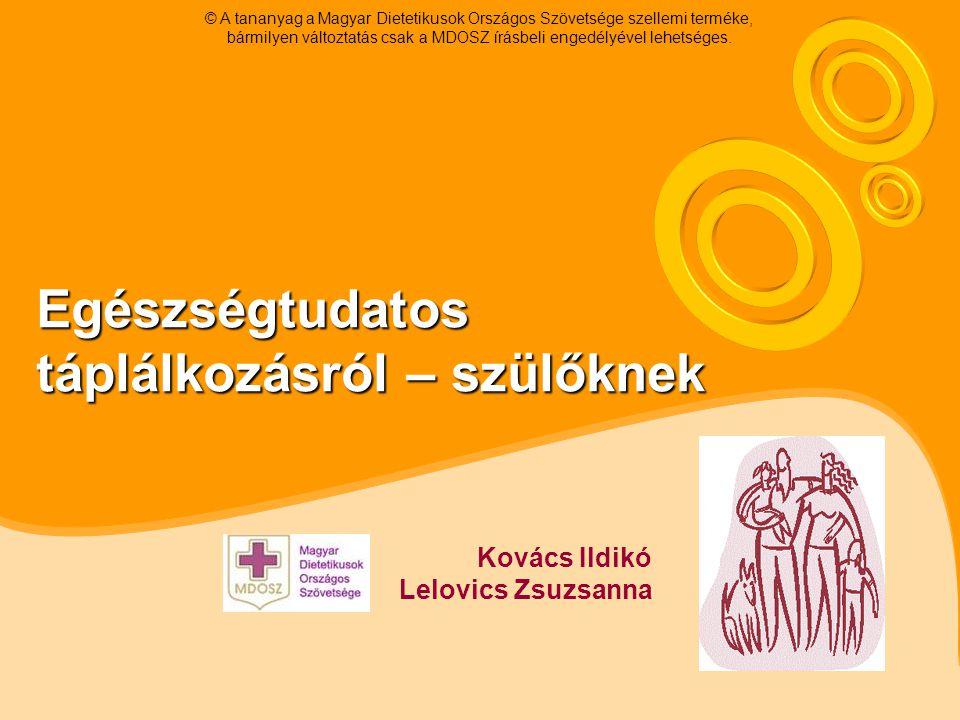 Egészségtudatos táplálkozásról – szülőknek Kovács Ildikó Lelovics Zsuzsanna © A tananyag a Magyar Dietetikusok Országos Szövetsége szellemi terméke, bármilyen változtatás csak a MDOSZ írásbeli engedélyével lehetséges.